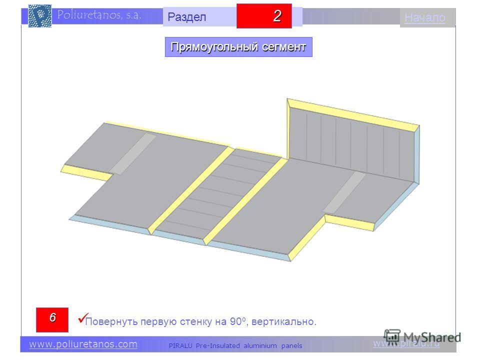 www.piralu.ru PIRALU Pre-Insulated aluminium panels www.poliuretanos.com Poliuretanos, s.a. www.piralu.ru PIRALU Pre-Insulated aluminium panels www.poliuretanos.com Poliuretanos, s.a. Начало6 Повернуть первую стенку на 90º, вертикально. Прямоугольный