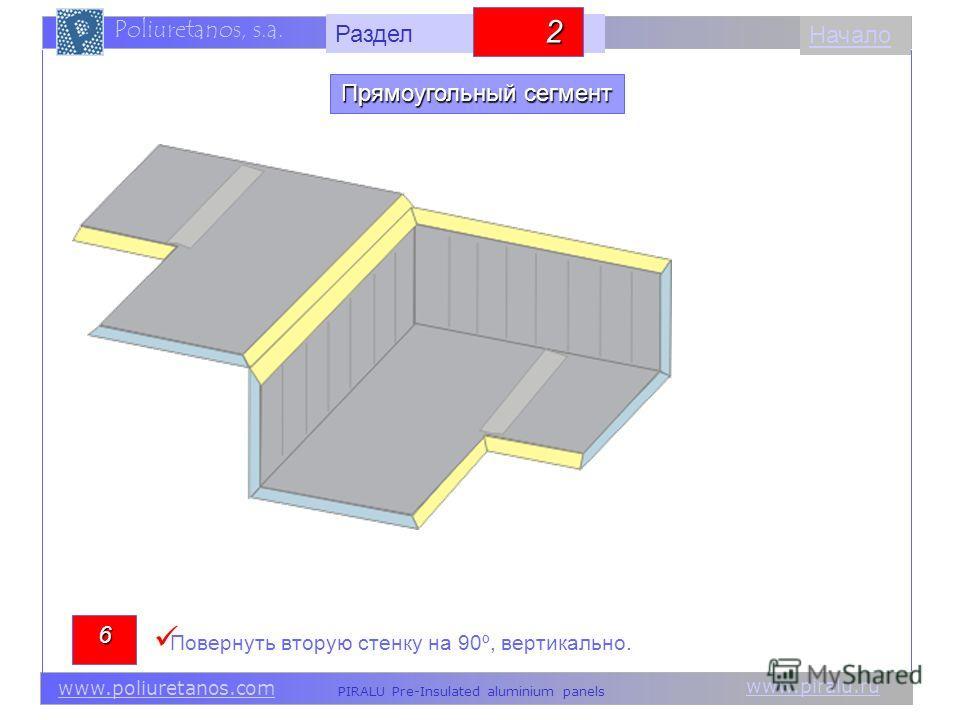 www.piralu.ru PIRALU Pre-Insulated aluminium panels www.poliuretanos.com Poliuretanos, s.a. www.piralu.ru PIRALU Pre-Insulated aluminium panels www.poliuretanos.com Poliuretanos, s.a. Начало6 Повернуть вторую стенку на 90º, вертикально. Прямоугольный