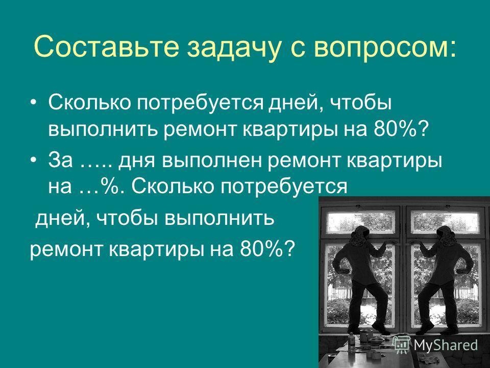 Составьте задачу с вопросом: Сколько потребуется дней, чтобы выполнить ремонт квартиры на 80%? За ….. дня выполнен ремонт квартиры на …%. Сколько потребуется дней, чтобы выполнить ремонт квартиры на 80%?