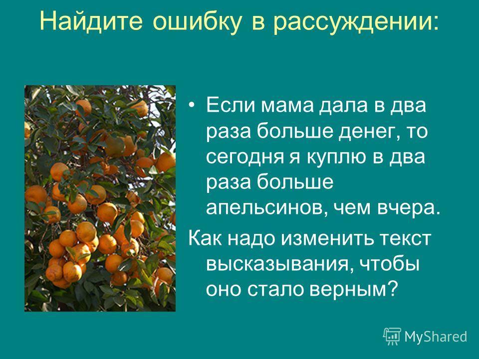 Найдите ошибку в рассуждении: Если мама дала в два раза больше денег, то сегодня я куплю в два раза больше апельсинов, чем вчера. Как надо изменить текст высказывания, чтобы оно стало верным?