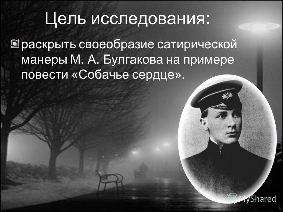 Цель исследования: раскрыть своеобразие сатирической манеры М. А. Булгакова на примере повести «Собачье сердце».