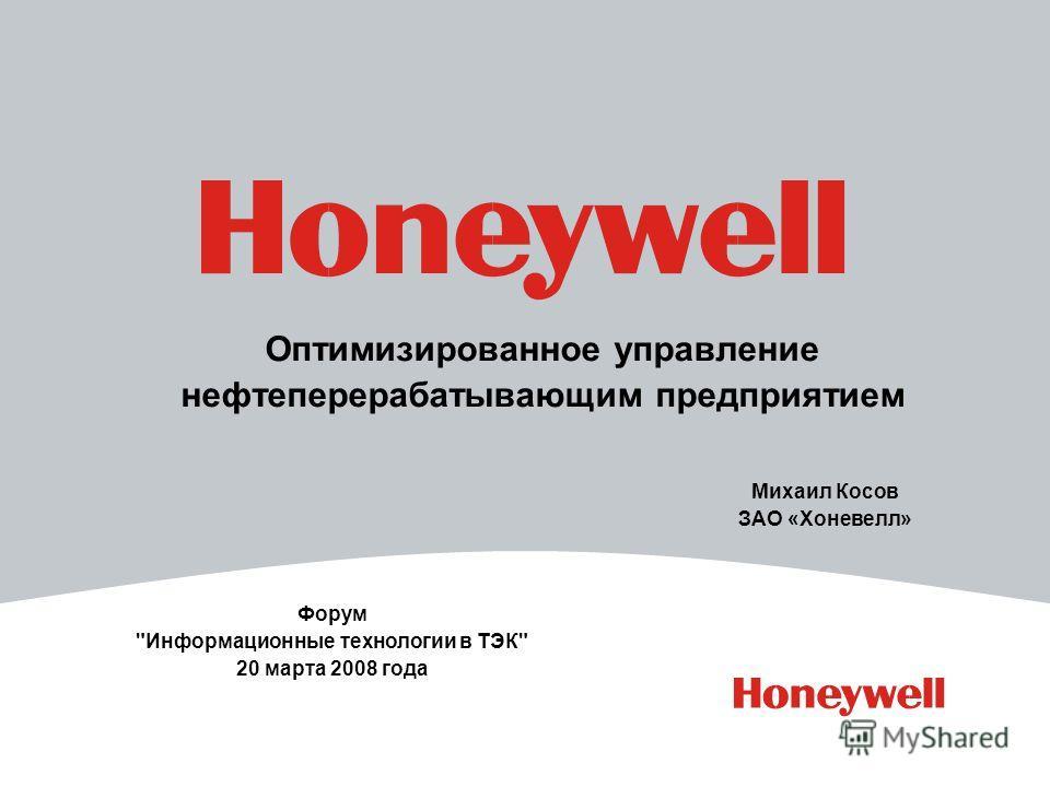 Оптимизированное управление нефтеперерабатывающим предприятием Форум Информационные технологии в ТЭК 20 марта 2008 года Михаил Косов ЗАО «Хоневелл»