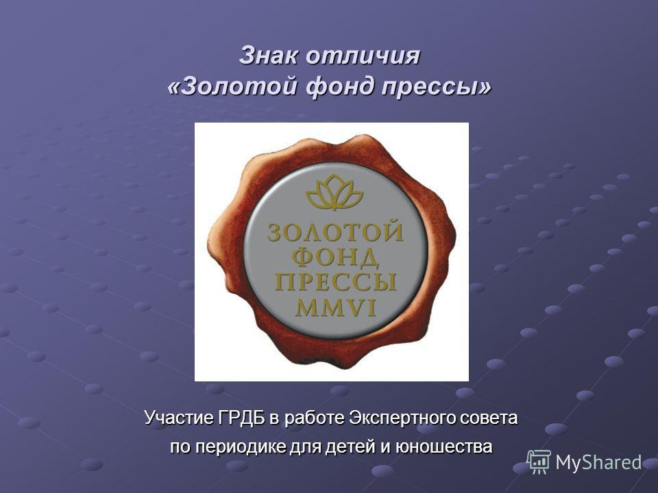 Знак отличия «Золотой фонд прессы» Участие ГРДБ в работе Экспертного совета по периодике для детей и юношества