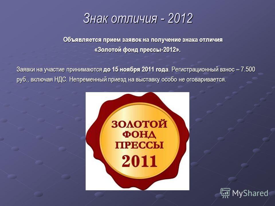 Знак отличия - 2012 Объявляется прием заявок на получение знака отличия Объявляется прием заявок на получение знака отличия «Золотой фонд прессы-2012». Заявки на участие принимаются до 15 ноября 2011 года. Регистрационный взнос – 7.500 руб., включая