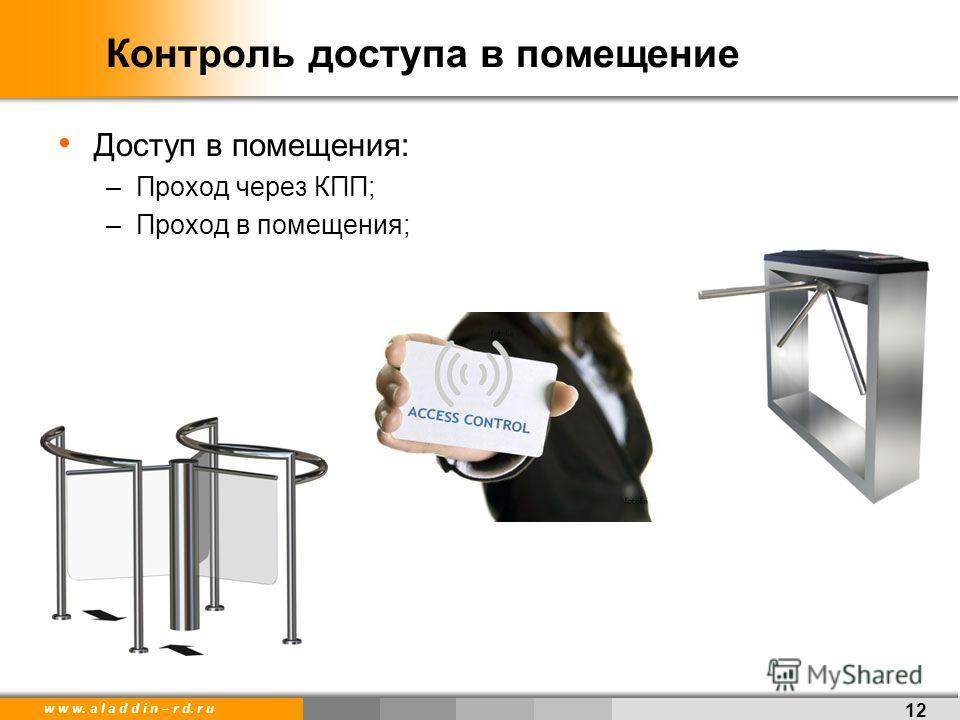 w w w. a l a d d i n – r d. r u Контроль доступа в помещение Доступ в помещения: –Проход через КПП; –Проход в помещения; 12