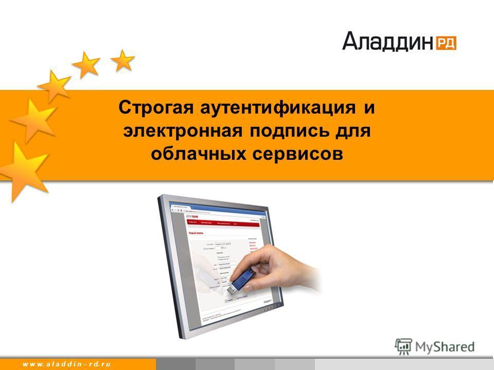 w w w. a l a d d i n. r uw w w. a l a d d i n – r d. r u Строгая аутентификация и электронная подпись для облачных сервисов