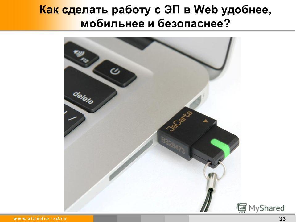 w w w. a l a d d i n – r d. r u Как сделать работу с ЭП в Web удобнее, мобильнее и безопаснее? 33