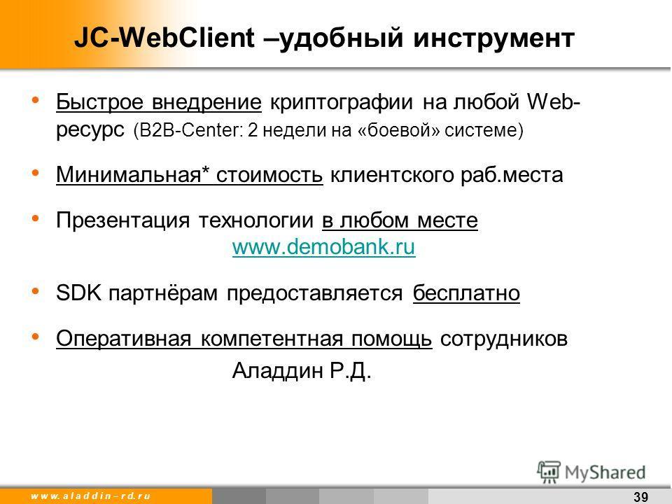 w w w. a l a d d i n – r d. r u JC-WebClient –удобный инструмент Быстрое внедрение криптографии на любой Web- ресурс (B2B-Center: 2 недели на «боевой» системе) Минимальная* стоимость клиентского раб.места Презентация технологии в любом месте www.demo
