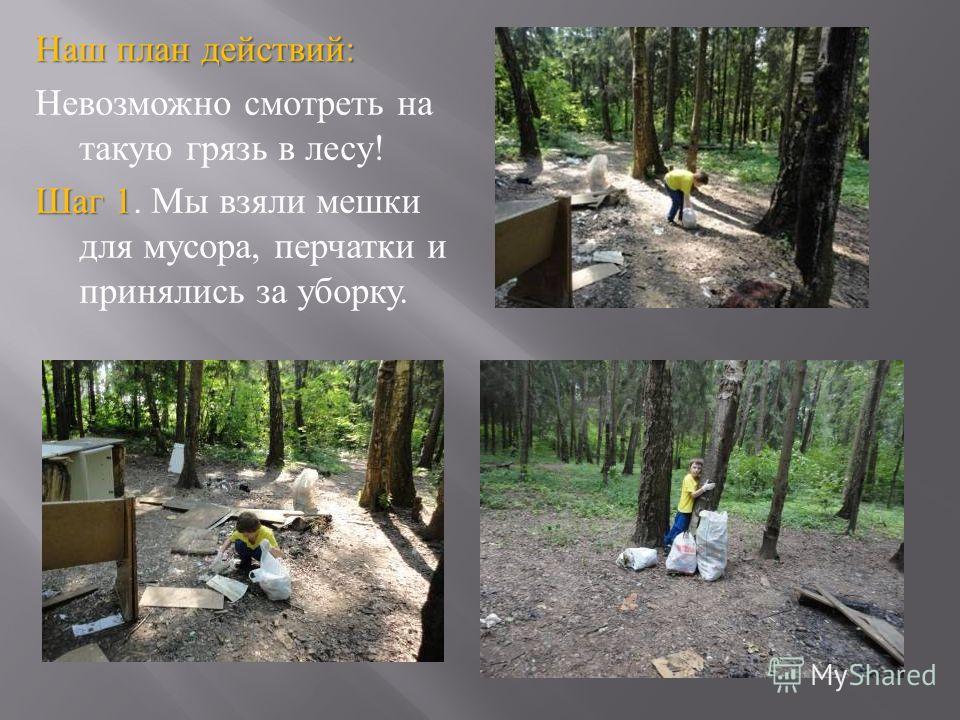 Наш план действий : Невозможно смотреть на такую грязь в лесу ! Шаг 1 Шаг 1. Мы взяли мешки для мусора, перчатки и принялись за уборку.