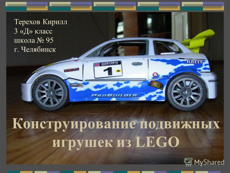 Конструирование подвижных игрушек из LEGO Терехов Кирилл 3 «Д» класс школа 95 г. Челябинск