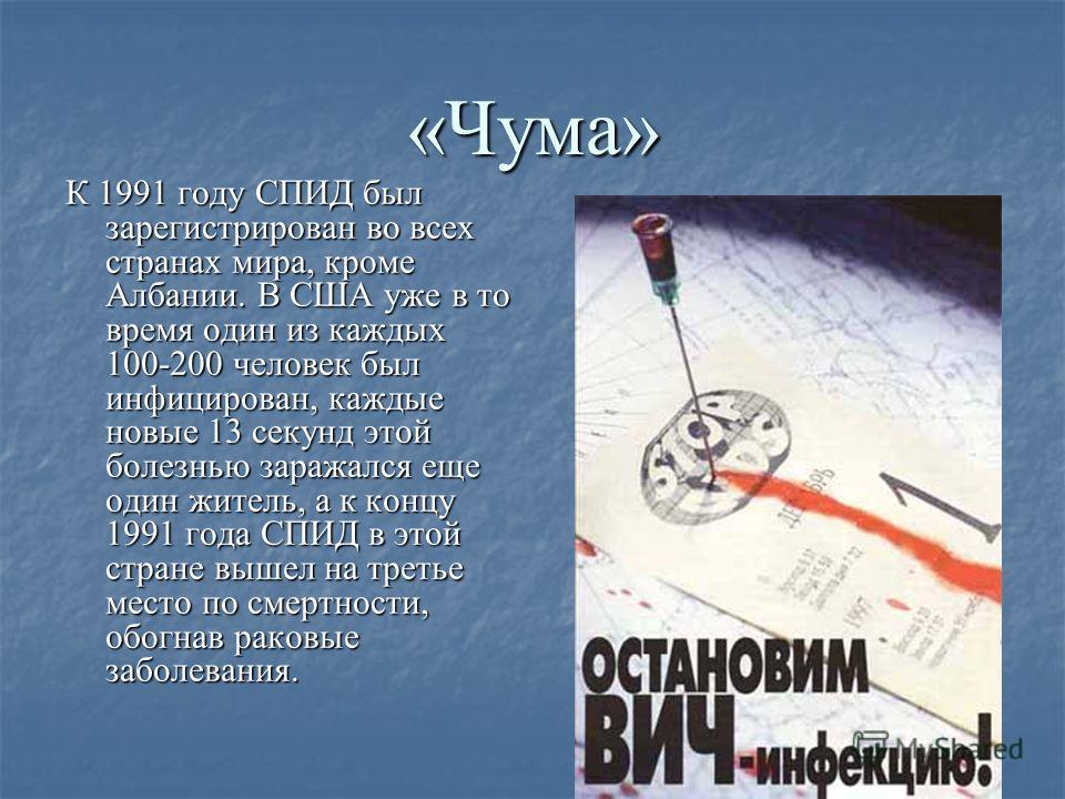 «Чума» К 1991 году СПИД был зарегистрирован во всех странах мира, кроме Албании. В США уже в то время один из каждых 100-200 человек был инфицирован, каждые новые 13 секунд этой болезнью заражался еще один житель, а к концу 1991 года СПИД в этой стра