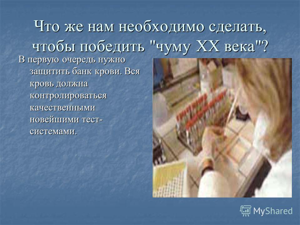 Что же нам необходимо сделать, чтобы победить чуму ХХ века? В первую очередь нужно защитить банк крови. Вся кровь должна контролироваться качественными новейшими тест- системами.