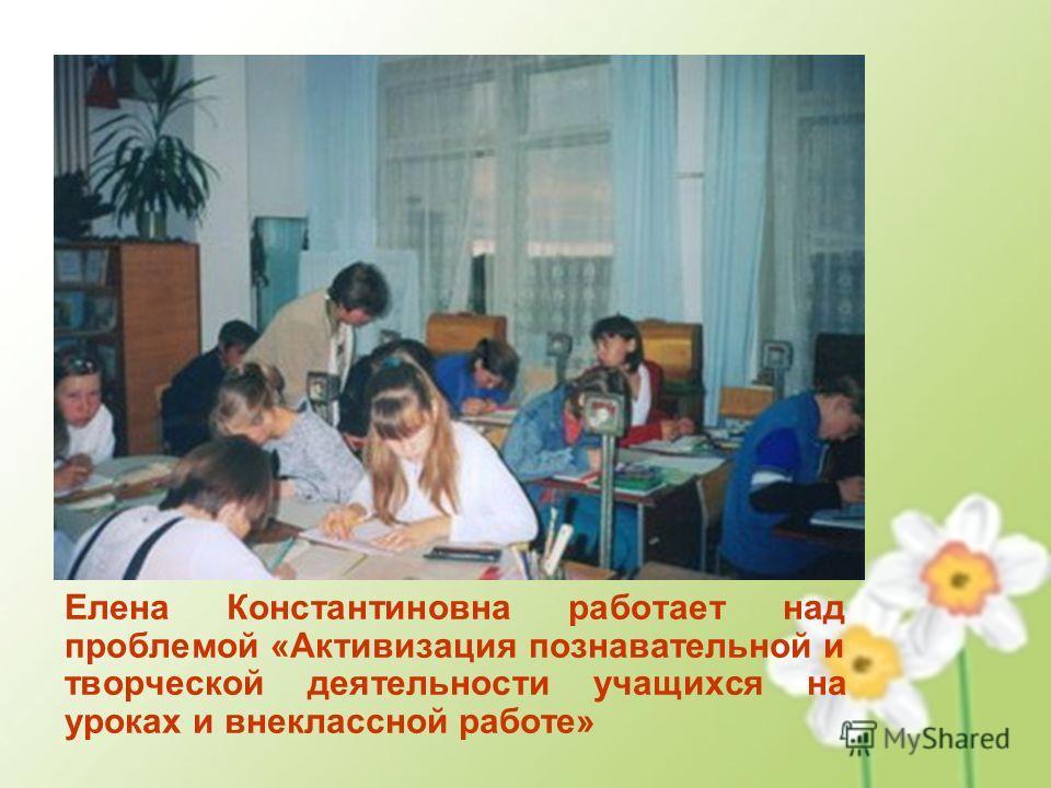 Елена Константиновна работает над проблемой «Активизация познавательной и творческой деятельности учащихся на уроках и внеклассной работе»