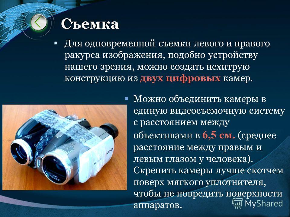 LOGO www.themegallery.com Съемка Для одновременной съемки левого и правого ракурса изображения, подобно устройству нашего зрения, можно создать нехитрую конструкцию из двух цифровых камер. Можно объединить камеры в единую видеосъемочную систему с рас