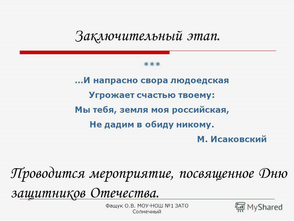 Фащук О.В. МОУ-НОШ 1 ЗАТО Солнечный Заключительный этап. *** …И напрасно свора людоедская Угрожает счастью твоему: Мы тебя, земля моя российская, Не дадим в обиду никому. М. Исаковский Проводится мероприятие, посвященное Дню защитников Отечества.