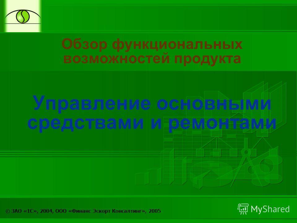 © ЗАО «1С», 2004, ООО «Финанс Эскорт Консалтинг», 2005 Обзор функциональных возможностей продукта Управление основными средствами и ремонтами