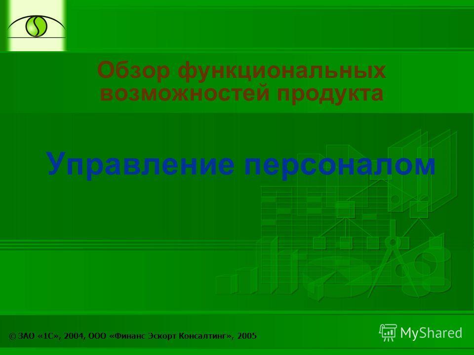 © ЗАО «1С», 2004, ООО «Финанс Эскорт Консалтинг», 2005 Обзор функциональных возможностей продукта Управление персоналом