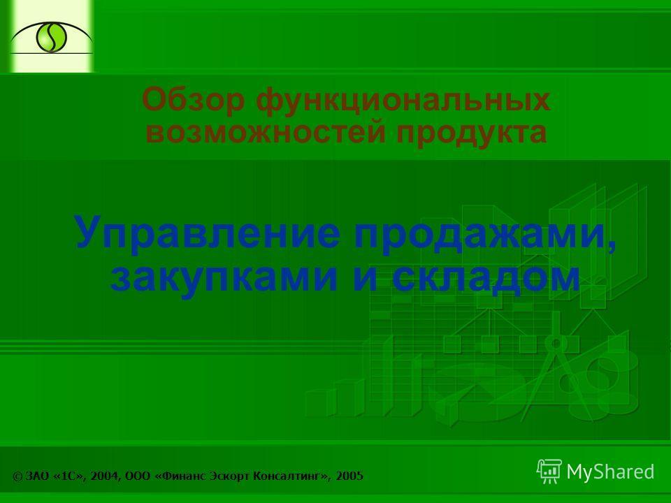 © ЗАО «1С», 2004, ООО «Финанс Эскорт Консалтинг», 2005 Обзор функциональных возможностей продукта Управление продажами, закупками и складом