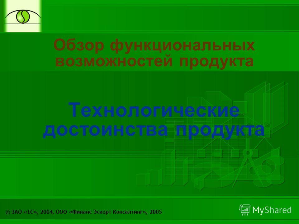 © ЗАО «1С», 2004, ООО «Финанс Эскорт Консалтинг», 2005 Обзор функциональных возможностей продукта Технологические достоинства продукта