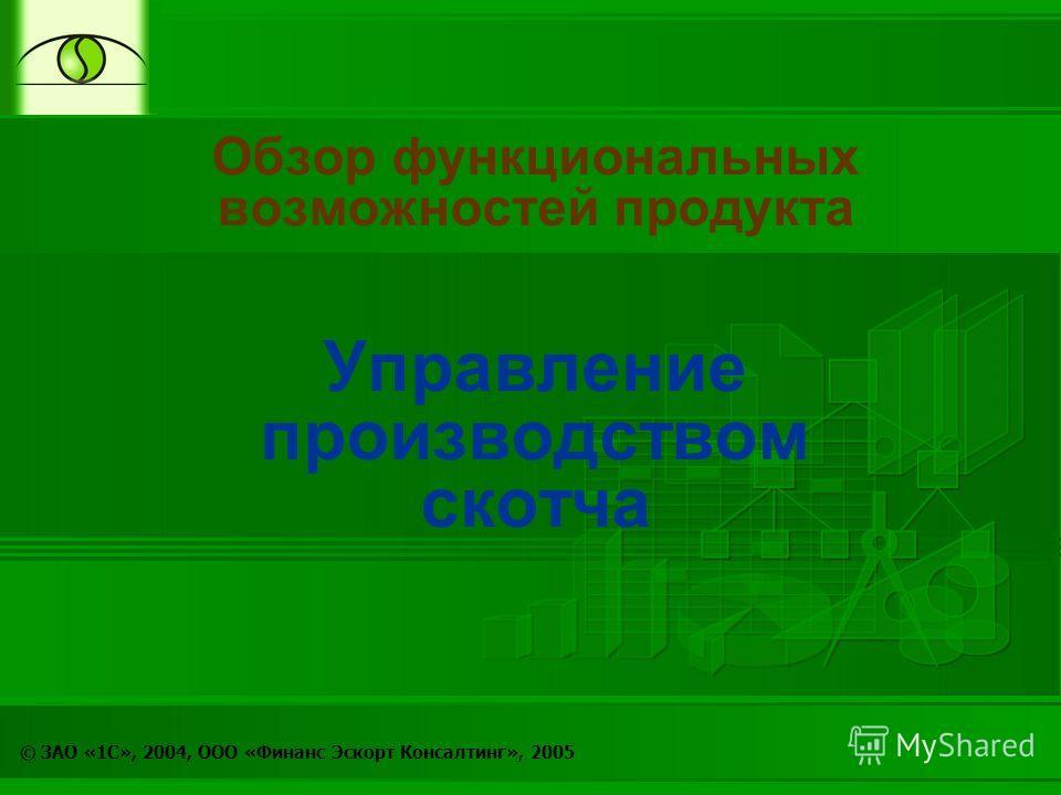 © ЗАО «1С», 2004, ООО «Финанс Эскорт Консалтинг», 2005 Обзор функциональных возможностей продукта Управление производством скотча