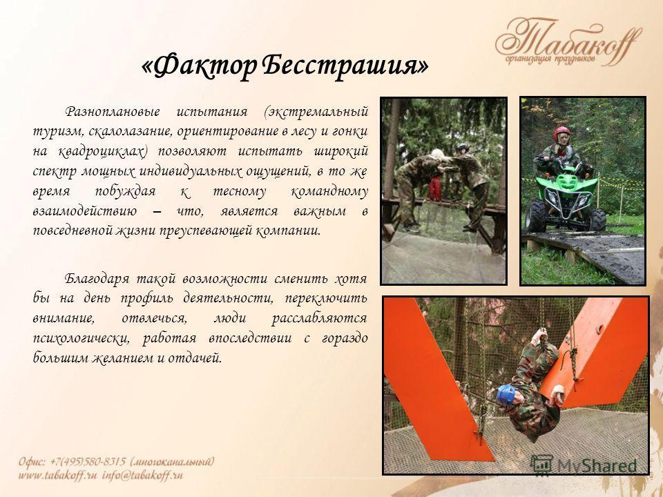 «Фактор Бесстрашия» Разноплановые испытания (экстремальный туризм, скалолазание, ориентирование в лесу и гонки на квадроциклах) позволяют испытать широкий спектр мощных индивидуальных ощущений, в то же время побуждая к тесному командному взаимодейств
