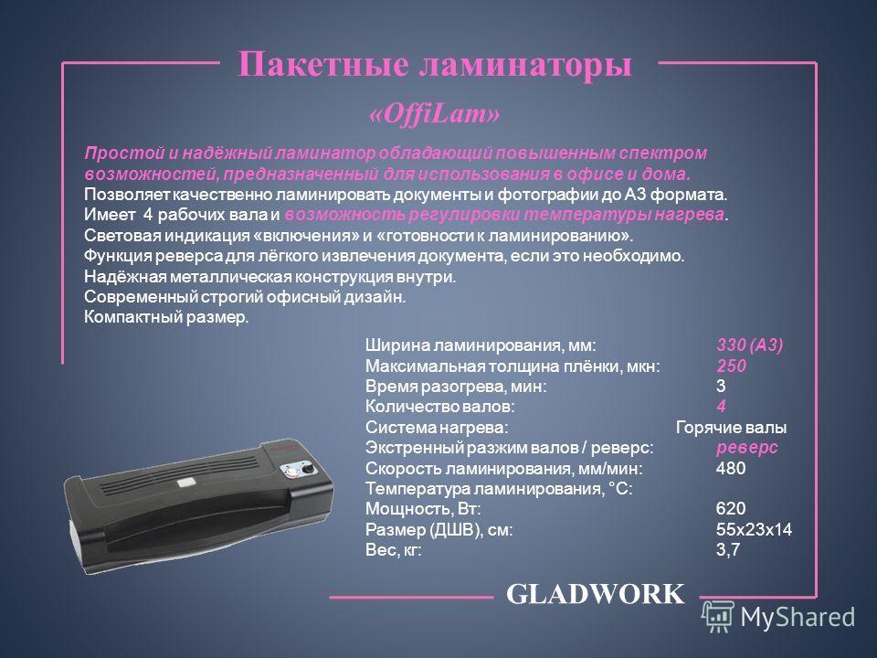Пакетные ламинаторы «SmartLam» GLADWORK Ширина ламинирования, мм:230 (А4) Максимальная толщина плёнки, мкн:125 Время разогрева, мин:2 Количество валов: 2 Система нагрева: Горячие валы Экстренный разжим валов / реверс:реверс Скорость ламинирования, мм