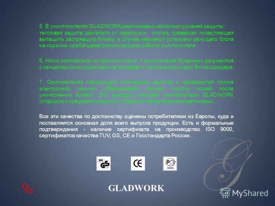 G 1. Основная часть шредеров GLADWORK с перекрестной резкой. Преимущества перед моделями с продольной резкой очевидны: выше уровень секретности, нет необходимости часто опустошать контейнер. 2. Линейка моделей с низким уровнем шума. Это делает уничто