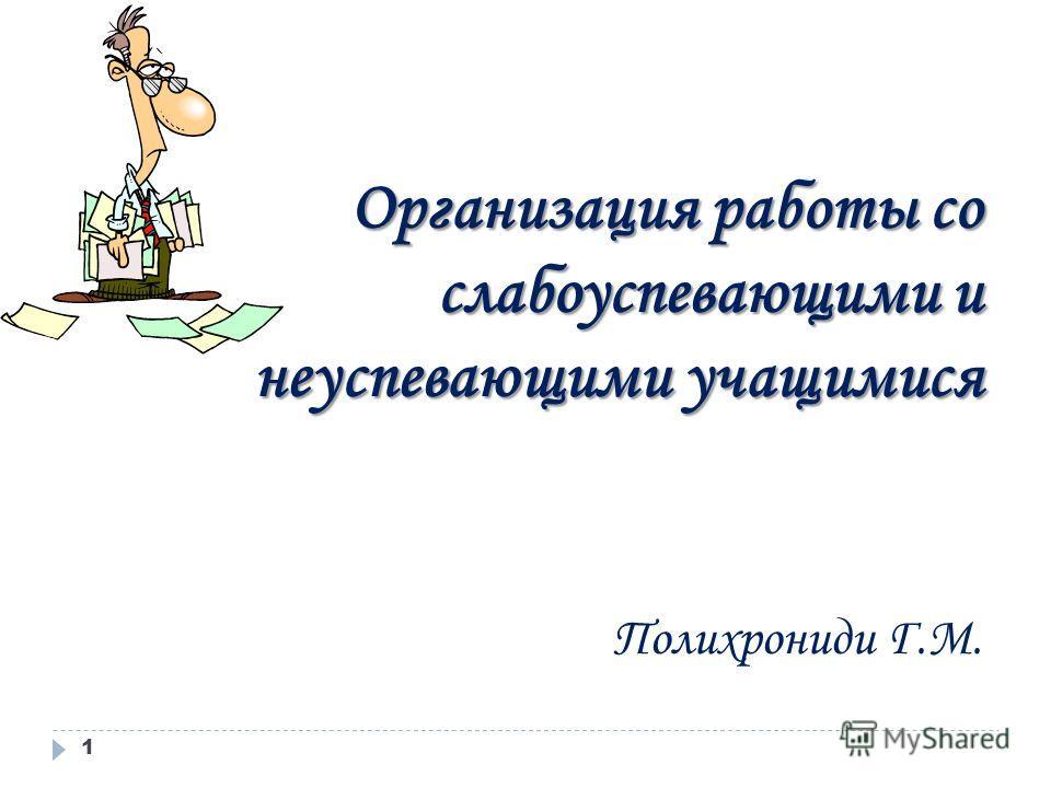 Организация работы со слабоуспевающими и неуспевающими учащимися Полихрониди Г.М. 1