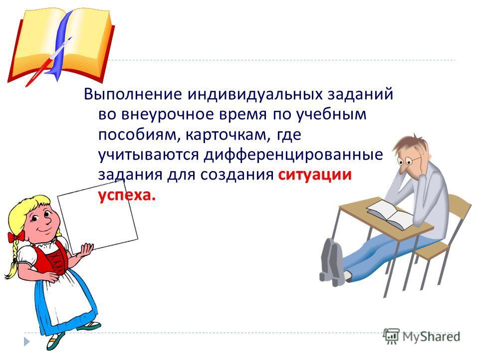 Выполнение индивидуальных заданий во внеурочное время по учебным пособиям, карточкам, где учитываются дифференцированные задания для создания ситуации успеха.