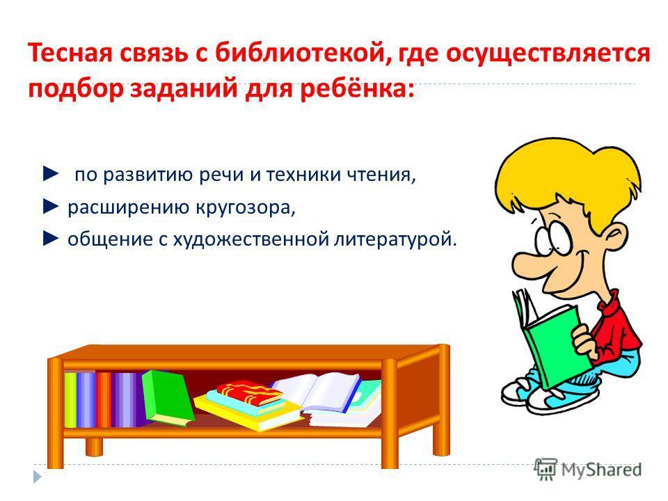 Тесная связь с библиотекой, где осуществляется подбор заданий для ребёнка : по развитию речи и техники чтения, расширению кругозора, общение с художественной литературой.