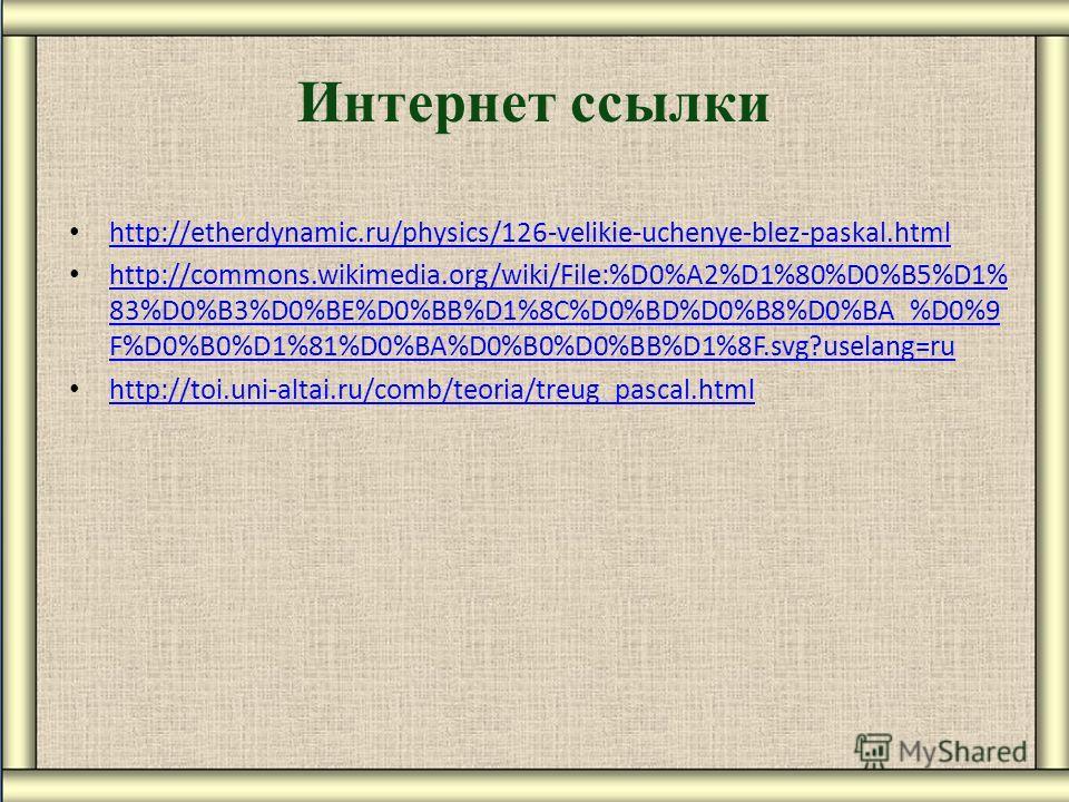 Интернет ссылки http://etherdynamic.ru/physics/126-velikie-uchenye-blez-paskal.html http://etherdynamic.ru/physics/126-velikie-uchenye-blez-paskal.html http://commons.wikimedia.org/wiki/File:%D0%A2%D1%80%D0%B5%D1% 83%D0%B3%D0%BE%D0%BB%D1%8C%D0%BD%D0%