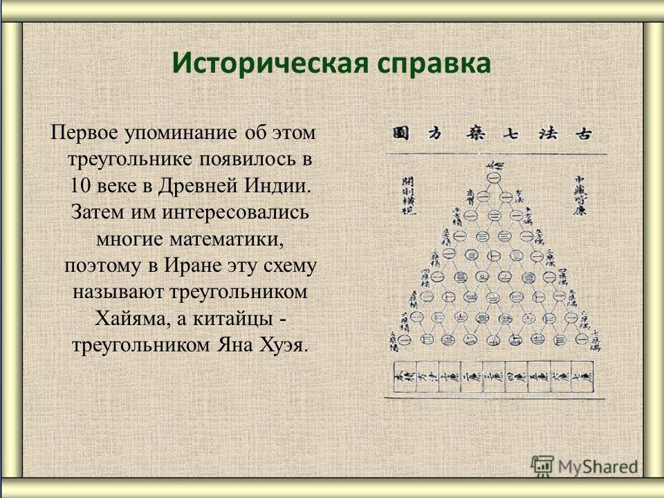 Историческая справка Первое упоминание об этом треугольнике появилось в 10 веке в Древней Индии. Затем им интересовались многие математики, поэтому в Иране эту схему называют треугольником Хайяма, а китайцы - треугольником Яна Хуэя.