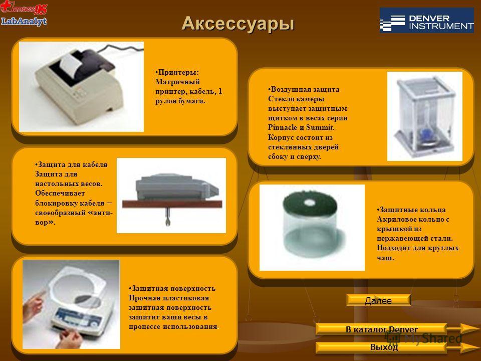 Аксессуары Выход Принтеры: Матричный принтер, кабель, 1 рулон бумаги. Защитная поверхность Прочная пластиковая защитная поверхность защитит ваши весы в процессе использования. Воздушная защита Стекло камеры выступает защитным щитком в весах серии Pin