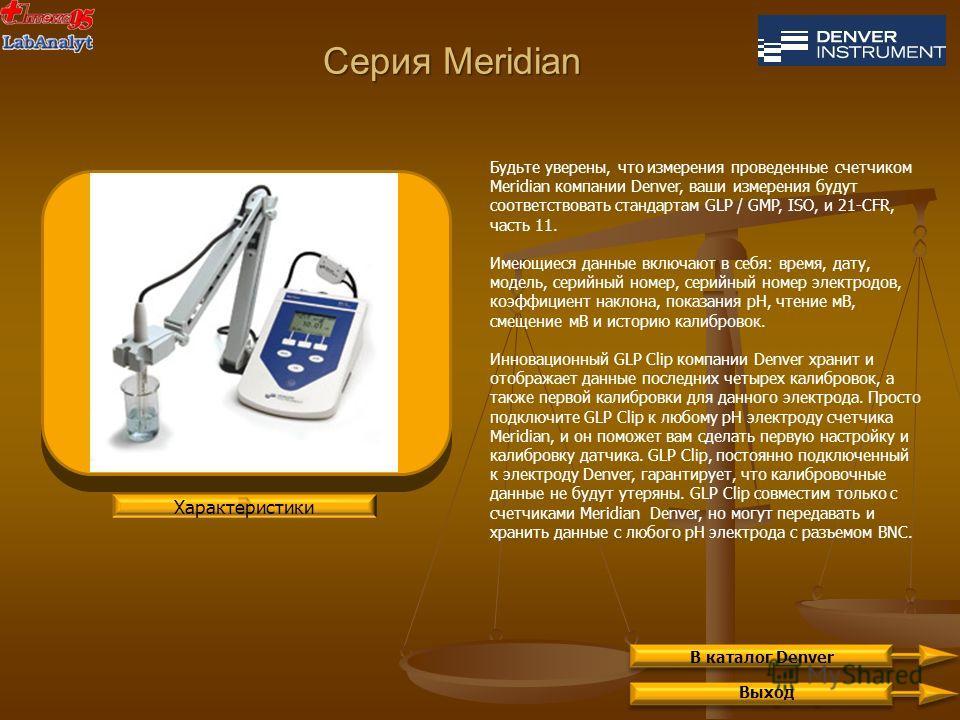 Серия Meridian Выход Будьте уверены, что измерения проведенные счетчиком Meridian компании Denver, ваши измерения будут соответствовать стандартам GLP / GMP, ISO, и 21-CFR, часть 11. Имеющиеся данные включают в себя: время, дату, модель, серийный ном