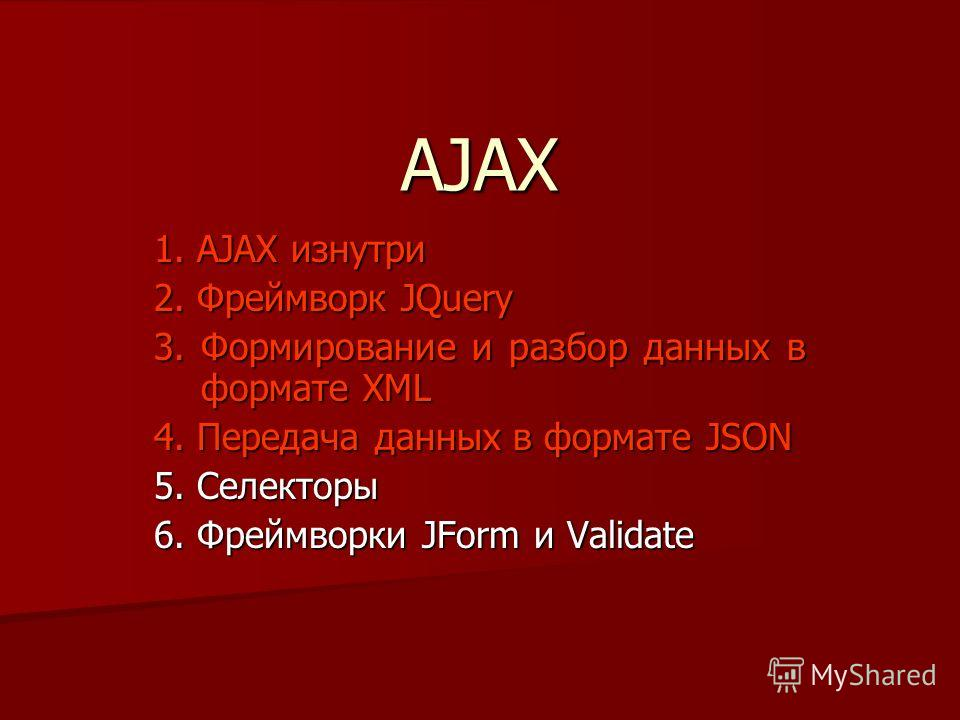 AJAX 1. AJAX изнутри 2. Фреймворк JQuery 3. Формирование и разбор данных в формате XML 4. Передача данных в формате JSON 5. Селекторы 6. Фреймворки JForm и Validate