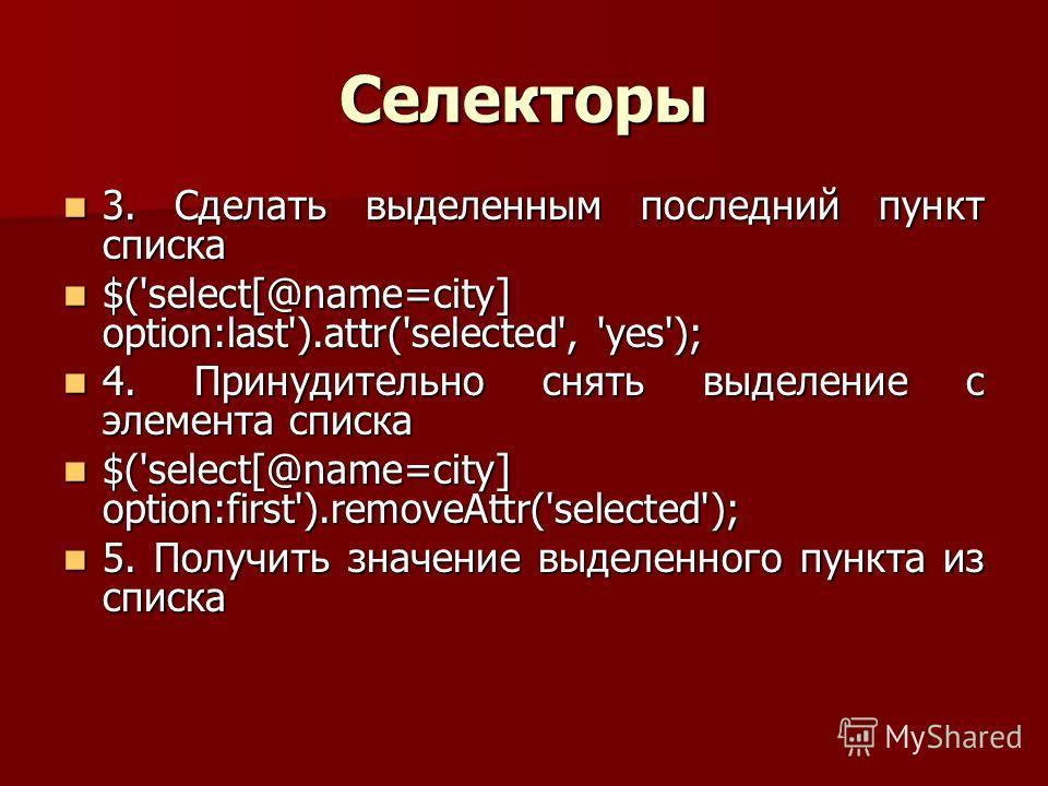 Селекторы 3. Сделать выделенным последний пункт списка 3. Сделать выделенным последний пункт списка $('select[@name=city] option:last').attr('selected', 'yes'); $('select[@name=city] option:last').attr('selected', 'yes'); 4. Принудительно снять выдел