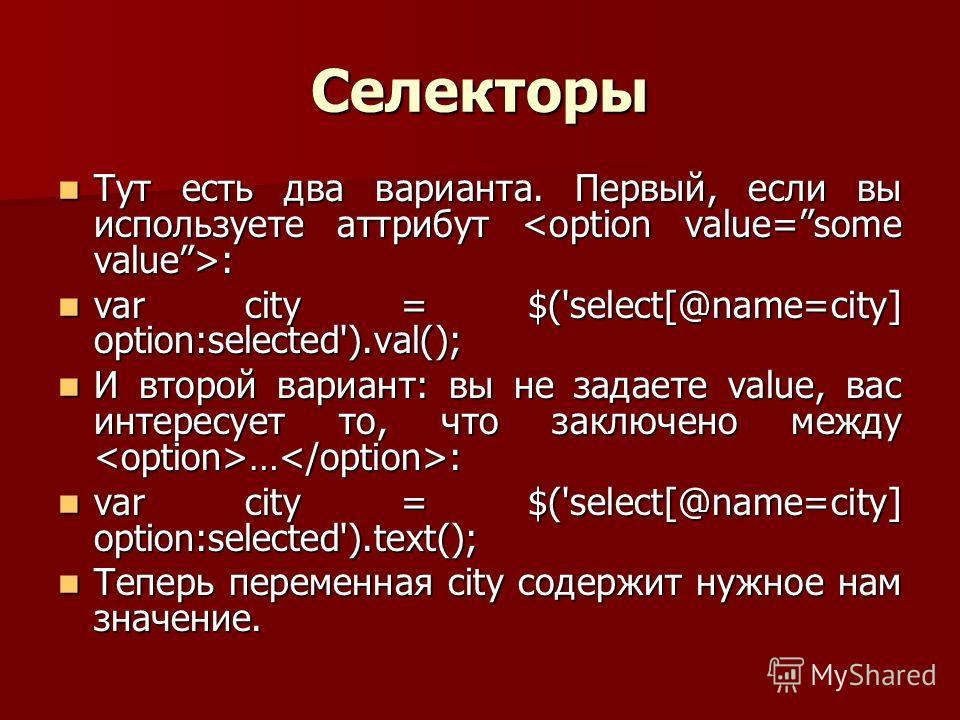 Селекторы Тут есть два варианта. Первый, если вы используете аттрибут : Тут есть два варианта. Первый, если вы используете аттрибут : var city = $('select[@name=city] option:selected').val(); var city = $('select[@name=city] option:selected').val();