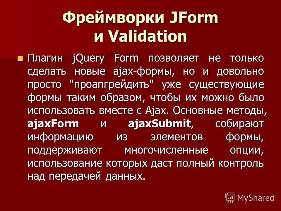 Фреймворки JForm и Validation Плагин jQuery Form позволяет не только сделать новые ajax-формы, но и довольно просто