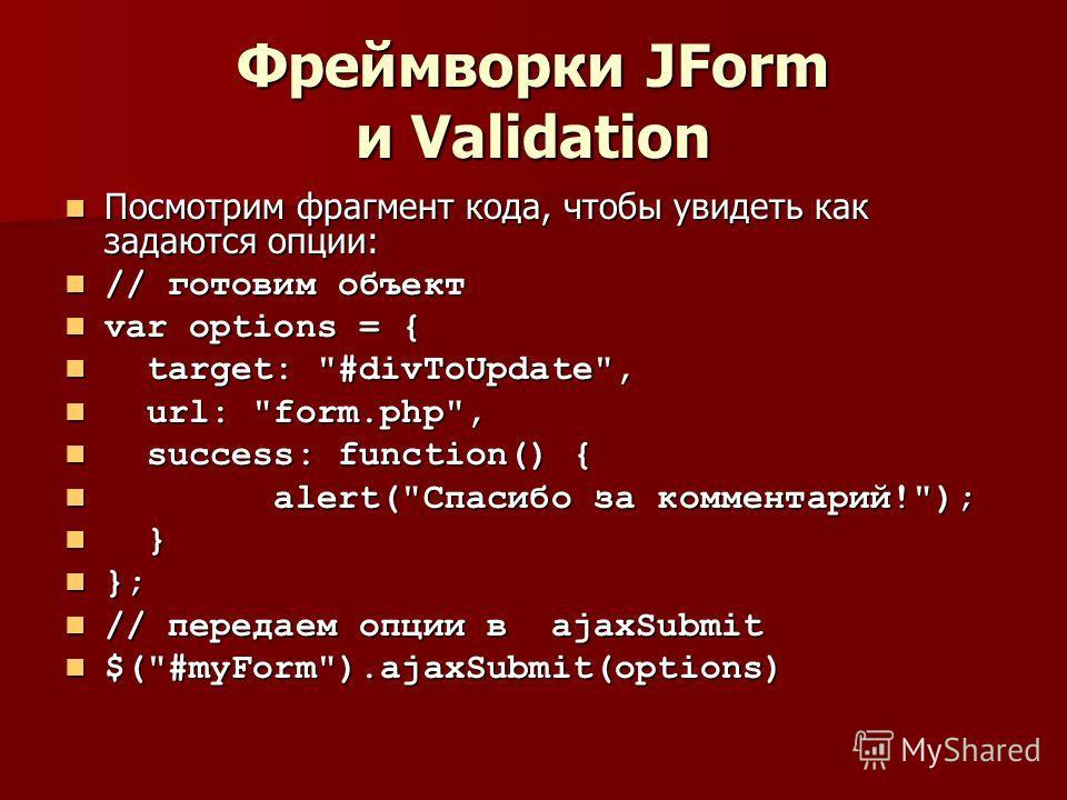 Фреймворки JForm и Validation Посмотрим фрагмент кода, чтобы увидеть как задаются опции: Посмотрим фрагмент кода, чтобы увидеть как задаются опции: // готовим объект // готовим объект var options = { var options = { target: