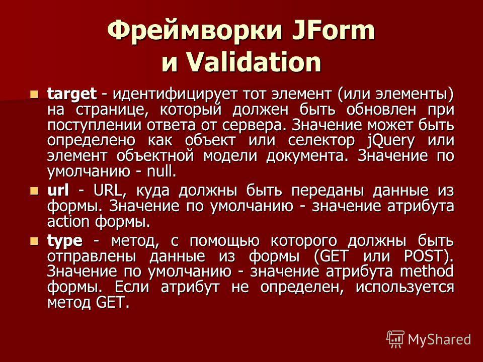 Фреймворки JForm и Validation target - идентифицирует тот элемент (или элементы) на странице, который должен быть обновлен при поступлении ответа от сервера. Значение может быть определено как объект или селектор jQuery или элемент объектной модели д