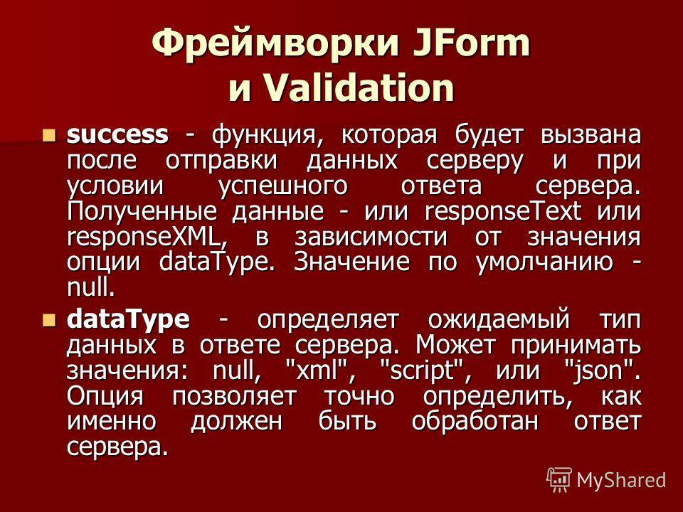 Фреймворки JForm и Validation success - функция, которая будет вызвана после отправки данных серверу и при условии успешного ответа сервера. Полученные данные - или responseText или responseXML, в зависимости от значения опции dataType. Значение по у