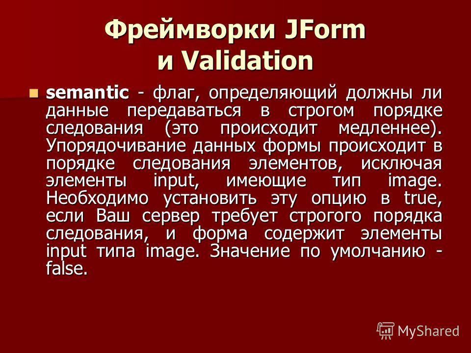 Фреймворки JForm и Validation semantic - флаг, определяющий должны ли данные передаваться в строгом порядке следования (это происходит медленнее). Упорядочивание данных формы происходит в порядке следования элементов, исключая элементы input, имеющие