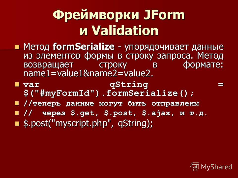 Фреймворки JForm и Validation Метод formSerialize - упорядочивает данные из элементов формы в строку запроса. Метод возвращает строку в формате: name1=value1&name2=value2. Метод formSerialize - упорядочивает данные из элементов формы в строку запроса