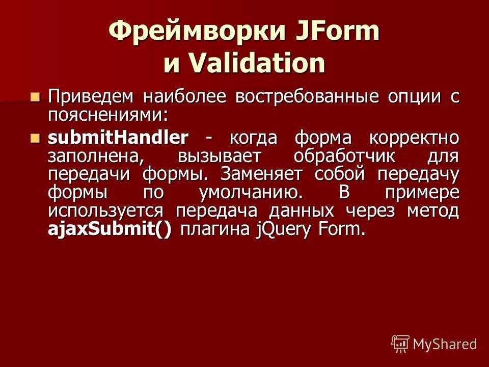 Фреймворки JForm и Validation Приведем наиболее востребованные опции с пояснениями: Приведем наиболее востребованные опции с пояснениями: submitHandler - когда форма корректно заполнена, вызывает обработчик для передачи формы. Заменяет собой передачу