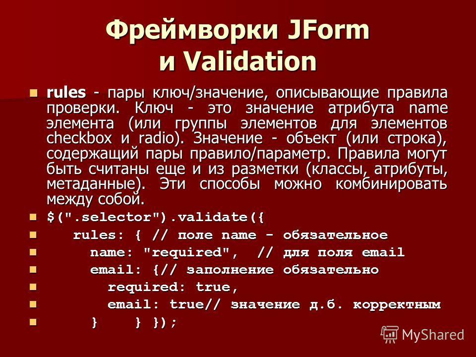 Фреймворки JForm и Validation rules - пары ключ/значение, описывающие правила проверки. Ключ - это значение атрибута name элемента (или группы элементов для элементов checkbox и radio). Значение - объект (или строка), содержащий пары правило/параметр