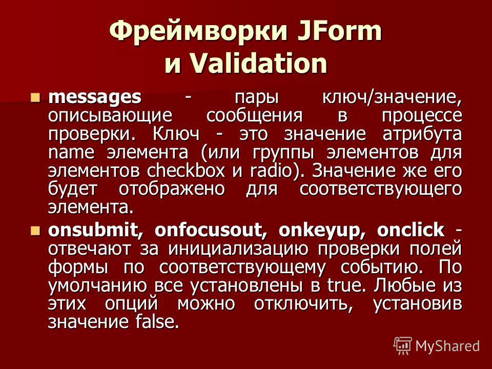 Фреймворки JForm и Validation messages - пары ключ/значение, описывающие сообщения в процессе проверки. Ключ - это значение атрибута name элемента (или группы элементов для элементов checkbox и radio). Значение же его будет отображено для соответству