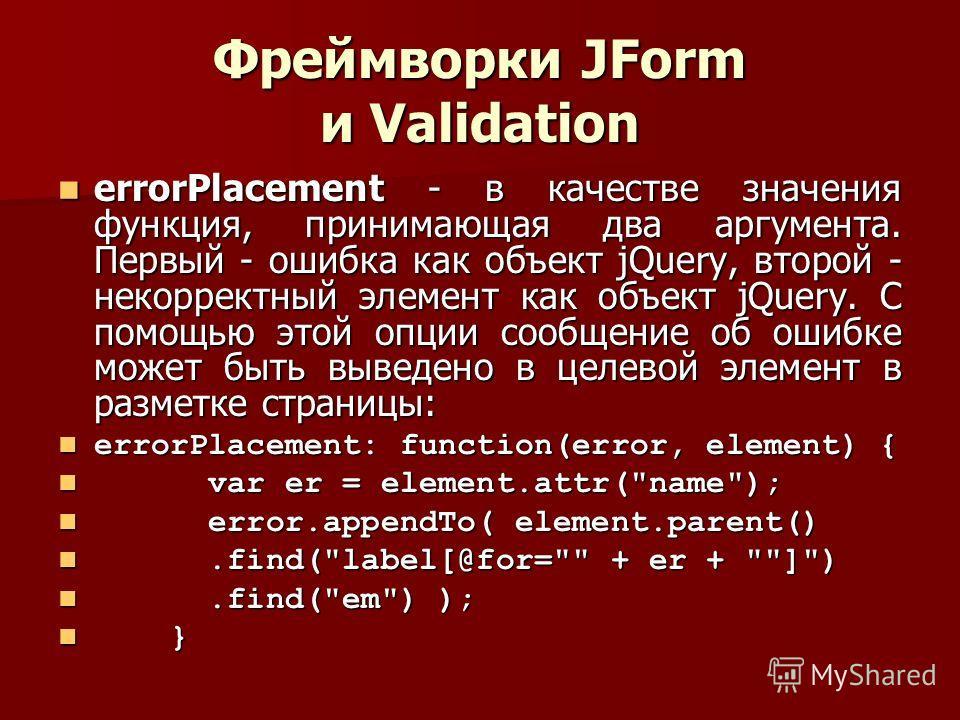 Фреймворки JForm и Validation errorPlacement - в качестве значения функция, принимающая два аргумента. Первый - ошибка как объект jQuery, второй - некорректный элемент как объект jQuery. С помощью этой опции сообщение об ошибке может быть выведено в