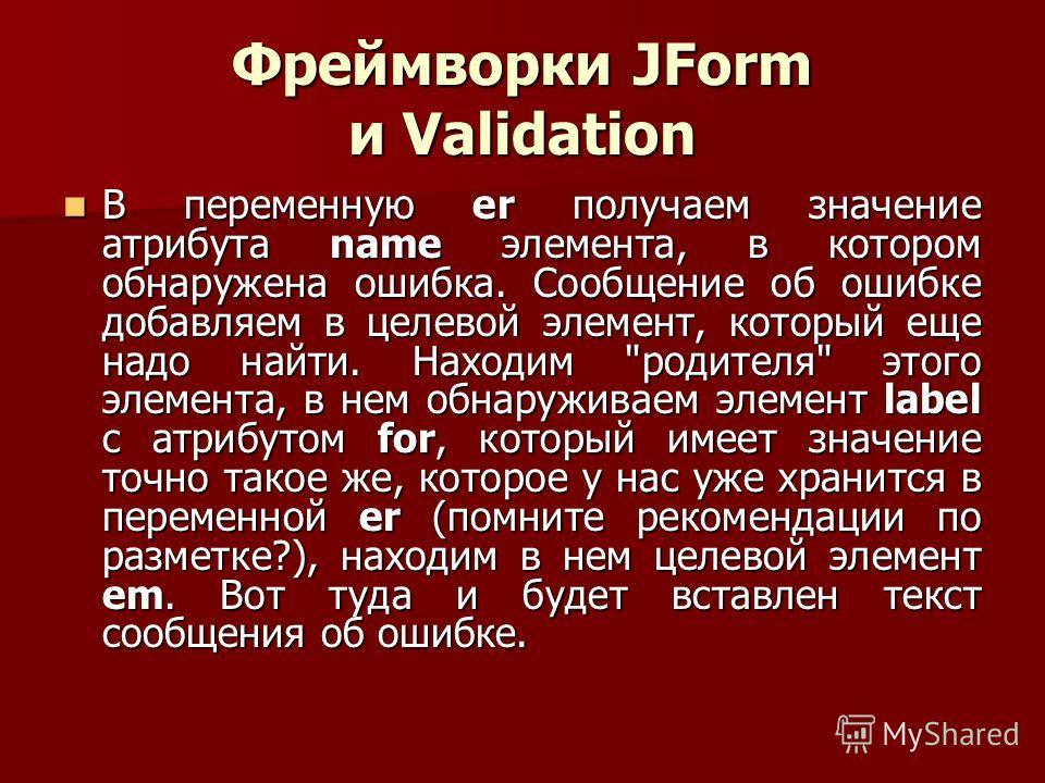 Фреймворки JForm и Validation В переменную er получаем значение атрибута name элемента, в котором обнаружена ошибка. Сообщение об ошибке добавляем в целевой элемент, который еще надо найти. Находим