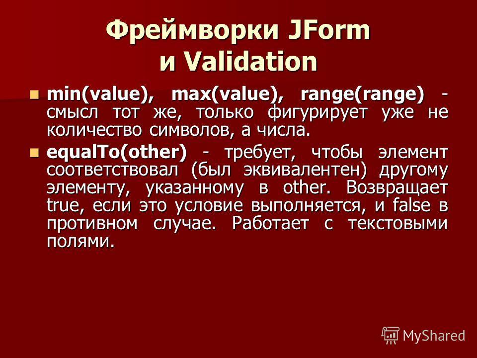 Фреймворки JForm и Validation min(value), max(value), range(range) - смысл тот же, только фигурирует уже не количество символов, а числа. min(value), max(value), range(range) - смысл тот же, только фигурирует уже не количество символов, а числа. equa