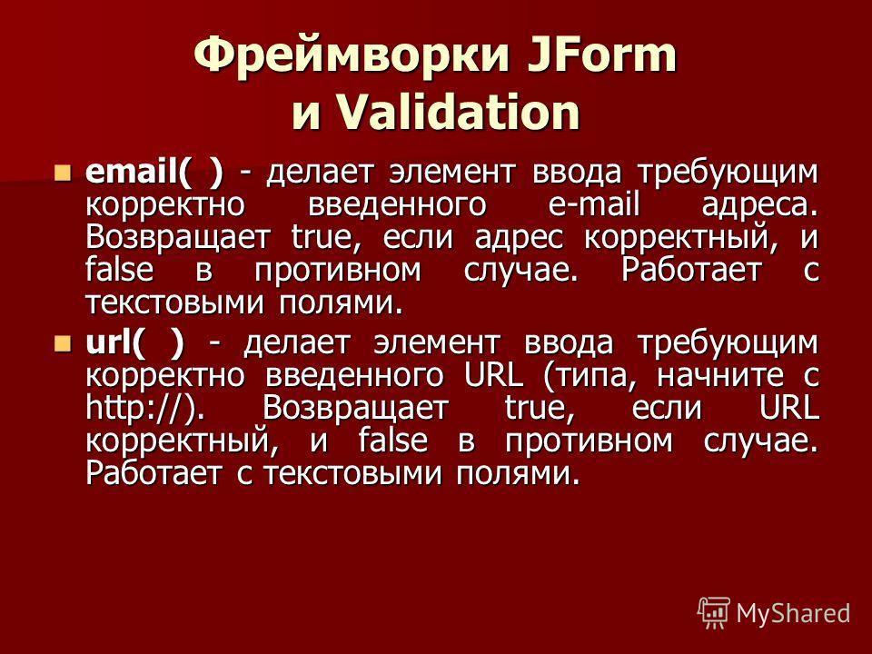 Фреймворки JForm и Validation email( ) - делает элемент ввода требующим корректно введенного e-mail адреса. Возвращает true, если адрес корректный, и false в противном случае. Работает с текстовыми полями. email( ) - делает элемент ввода требующим ко